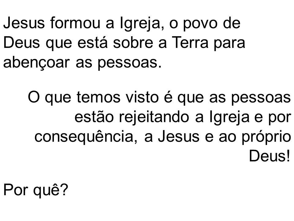 Jesus formou a Igreja, o povo de Deus que está sobre a Terra para abençoar as pessoas. O que temos visto é que as pessoas estão rejeitando a Igreja e