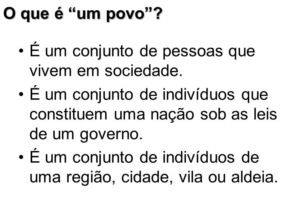 """O que é """"um povo""""? É um conjunto de pessoas que vivem em sociedade. É um conjunto de indivíduos que constituem uma nação sob as leis de um governo. É"""