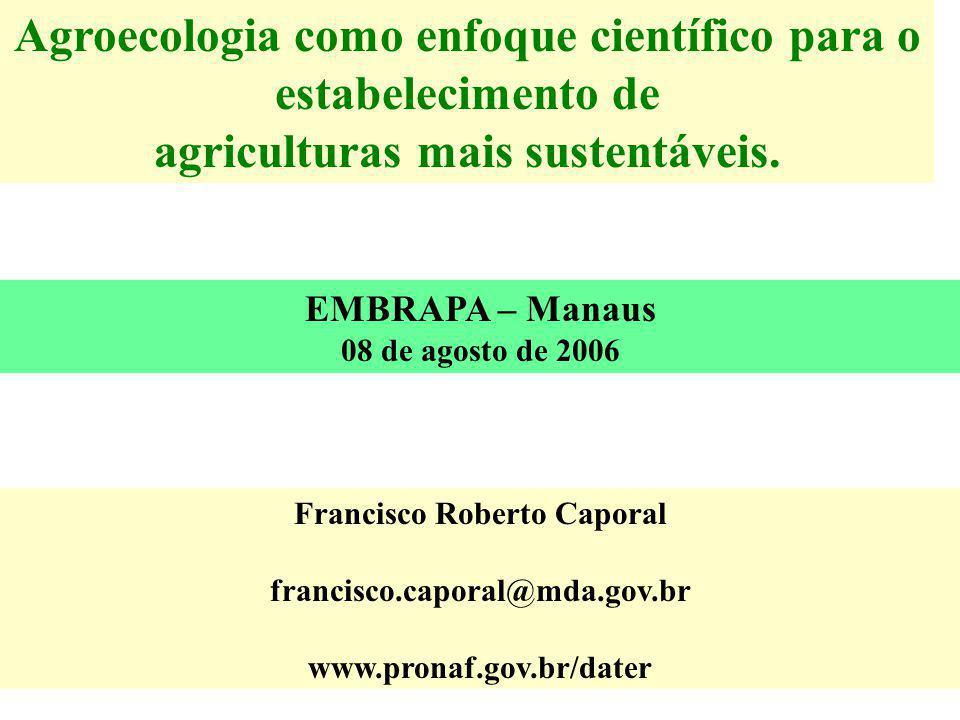 Agroecologia como enfoque científico para o estabelecimento de agriculturas mais sustentáveis. EMBRAPA – Manaus 08 de agosto de 2006 Francisco Roberto