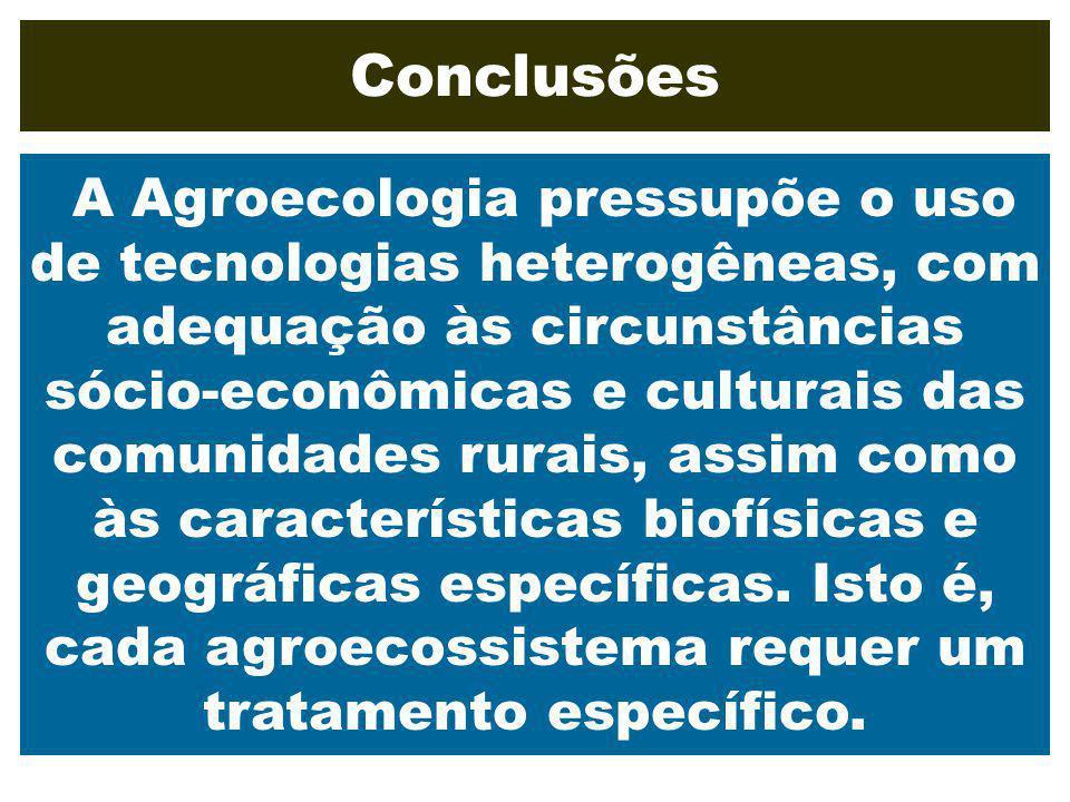 Conclusões A Agroecologia pressupõe o uso de tecnologias heterogêneas, com adequação às circunstâncias sócio-econômicas e culturais das comunidades ru