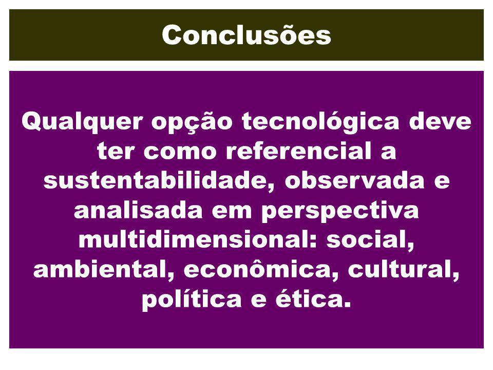 Conclusões Qualquer opção tecnológica deve ter como referencial a sustentabilidade, observada e analisada em perspectiva multidimensional: social, amb