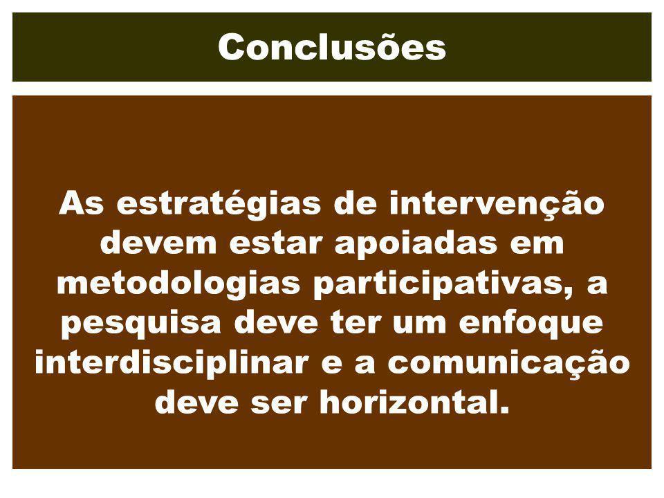 Conclusões As estratégias de intervenção devem estar apoiadas em metodologias participativas, a pesquisa deve ter um enfoque interdisciplinar e a comu