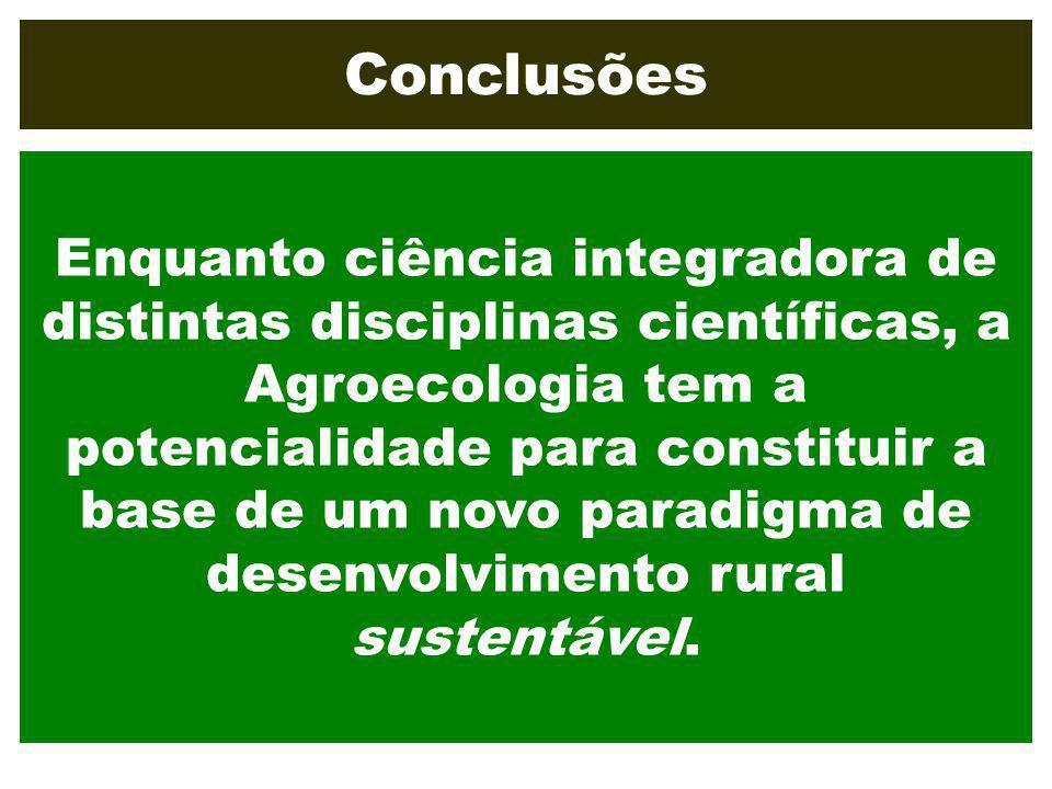 Conclusões Enquanto ciência integradora de distintas disciplinas científicas, a Agroecologia tem a potencialidade para constituir a base de um novo pa