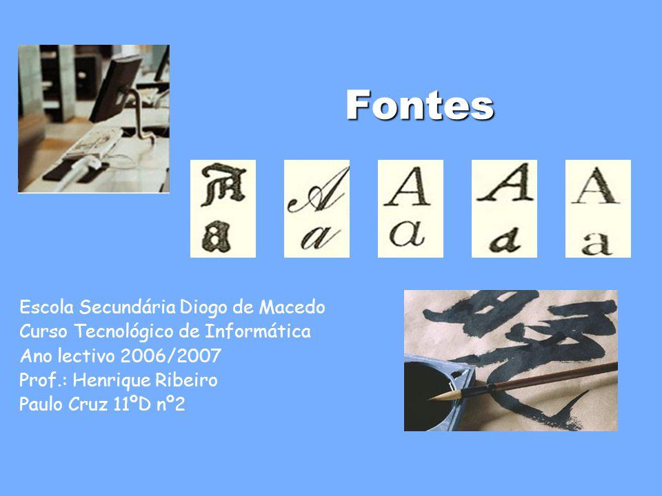 Fontes Escola Secundária Diogo de Macedo Curso Tecnológico de Informática Ano lectivo 2006/2007 Prof.: Henrique Ribeiro Paulo Cruz 11ºD nº2