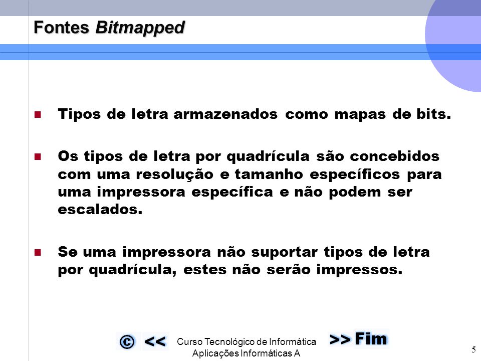  Curso Tecnológico de Informática Aplicações Informáticas A 5 Fontes Bitmapped Tipos de letra armazenados como mapas de bits. Os tipos de letra por q