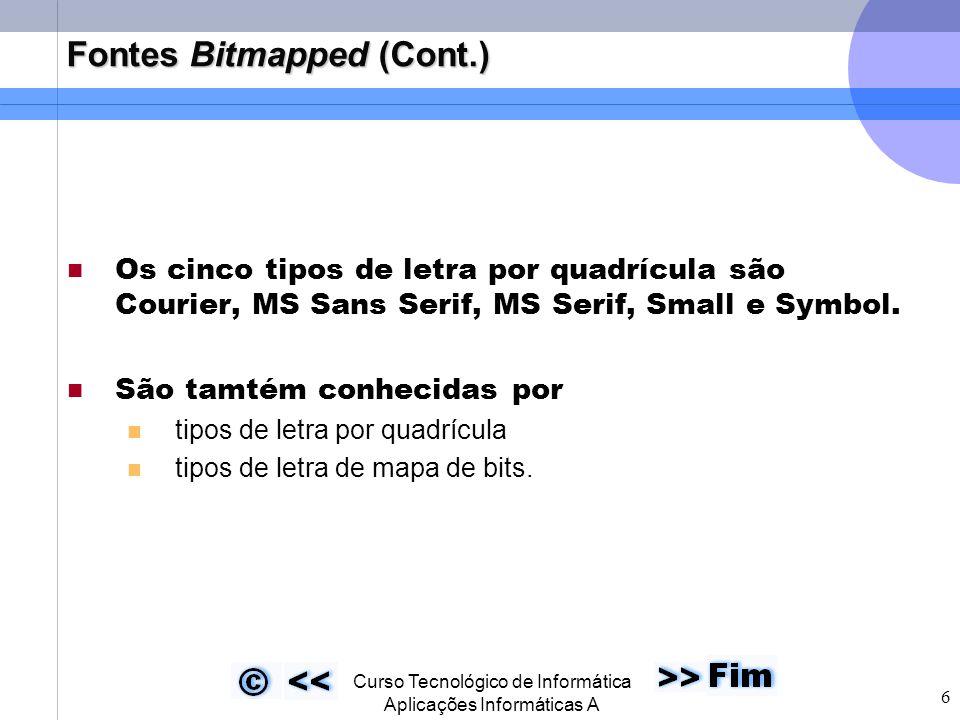  Curso Tecnológico de Informática Aplicações Informáticas A 6 Fontes Bitmapped (Cont.) Os cinco tipos de letra por quadrícula são Courier, MS Sans Serif, MS Serif, Small e Symbol.