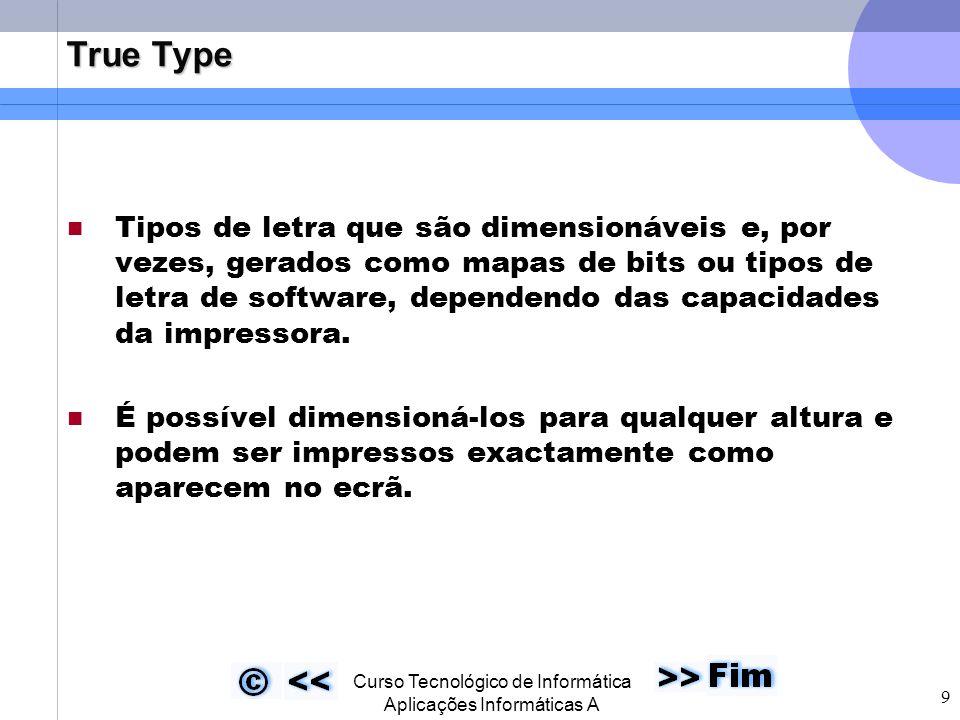  Curso Tecnológico de Informática Aplicações Informáticas A 9 True Type Tipos de letra que são dimensionáveis e, por vezes, gerados como mapas de bits ou tipos de letra de software, dependendo das capacidades da impressora.