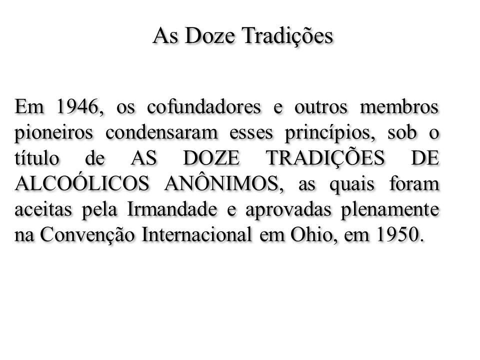 As Doze Tradições Em 1946, os cofundadores e outros membros pioneiros condensaram esses princípios, sob o título de AS DOZE TRADIÇÕES DE ALCOÓLICOS ANÔNIMOS, as quais foram aceitas pela Irmandade e aprovadas plenamente na Convenção Internacional em Ohio, em 1950.