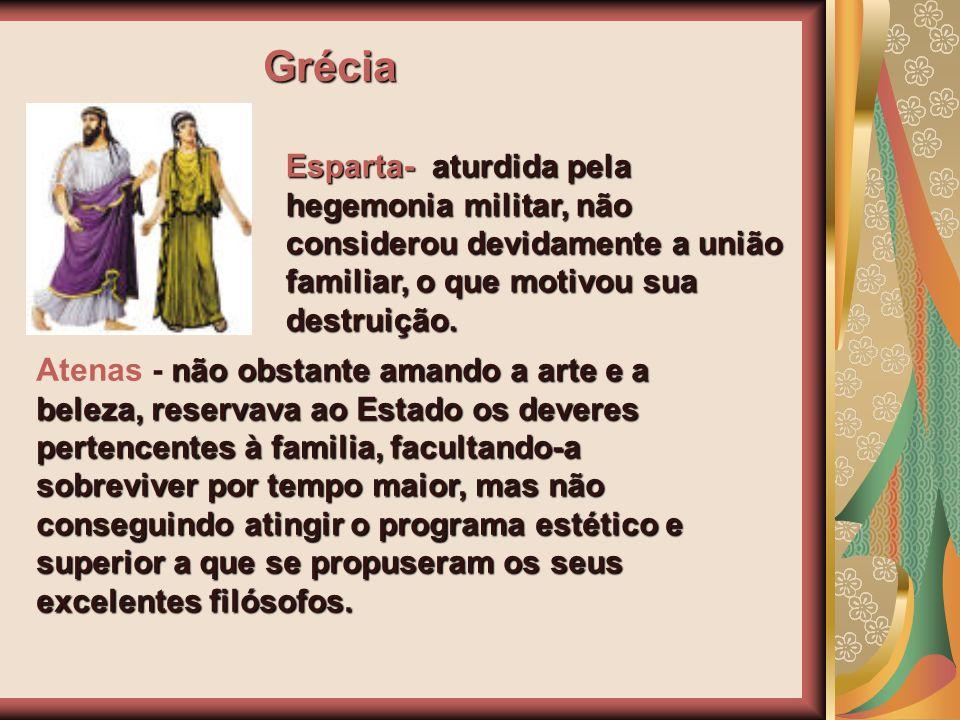 Grécia Esparta- aturdida pela hegemonia militar, não considerou devidamente a união familiar, o que motivou sua destruição. não obstante amando a arte