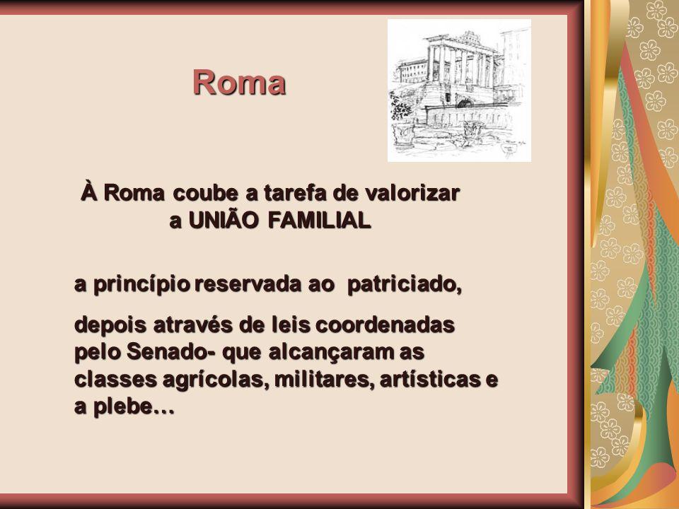 Roma À Roma coube a tarefa de valorizar a UNIÃO FAMILIAL a princípio reservada ao patriciado, depois através de leis coordenadas pelo Senado- que alca