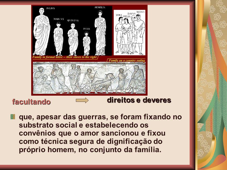 que, apesar das guerras, se foram fixando no substrato social e estabelecendo os convênios que o amor sancionou e fixou como técnica segura de dignifi