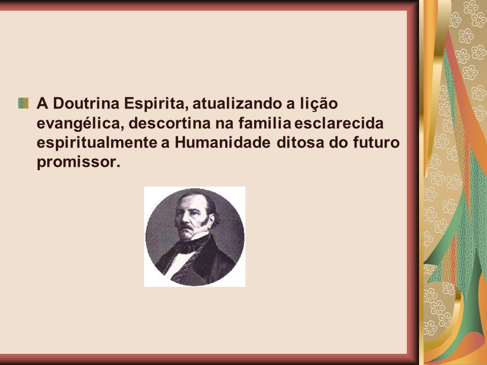 A Doutrina Espirita, atualizando a lição evangélica, descortina na familia esclarecida espiritualmente a Humanidade ditosa do futuro promissor.