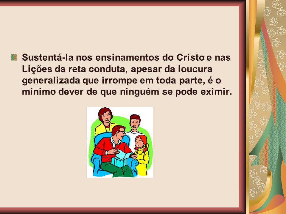 Sustentá-la nos ensinamentos do Cristo e nas Lições da reta conduta, apesar da loucura generalizada que irrompe em toda parte, é o mínimo dever de que