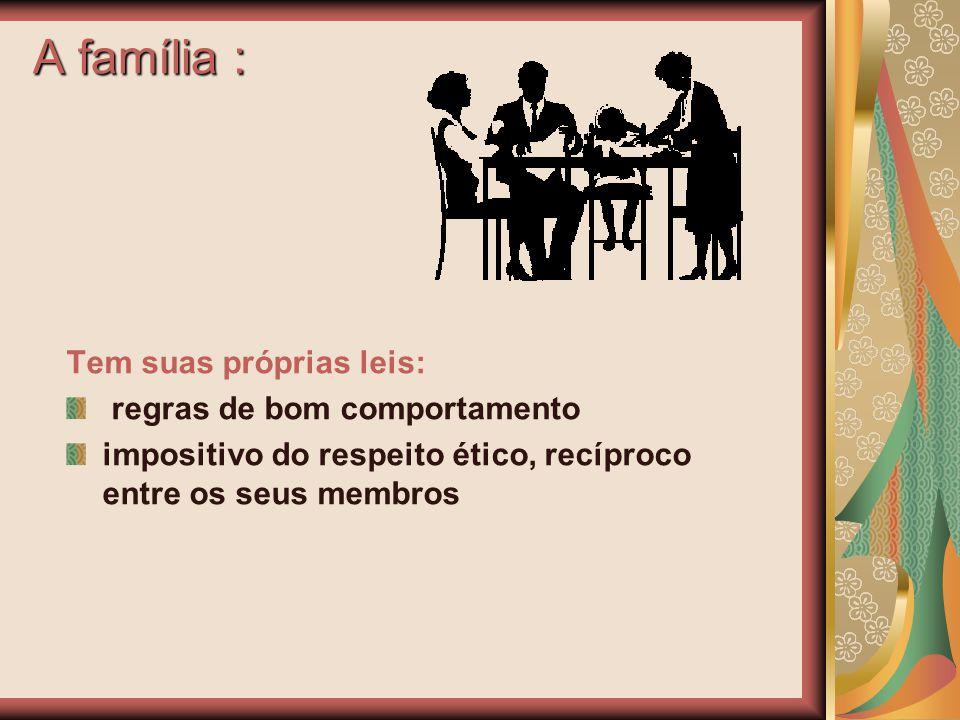 A família : Tem suas próprias leis: regras de bom comportamento impositivo do respeito ético, recíproco entre os seus membros