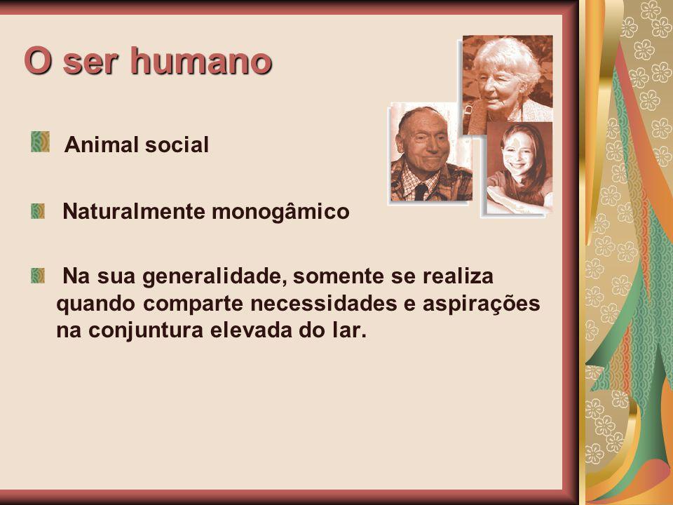 O ser humano Animal social Naturalmente monogâmico Na sua generalidade, somente se realiza quando comparte necessidades e aspirações na conjuntura ele