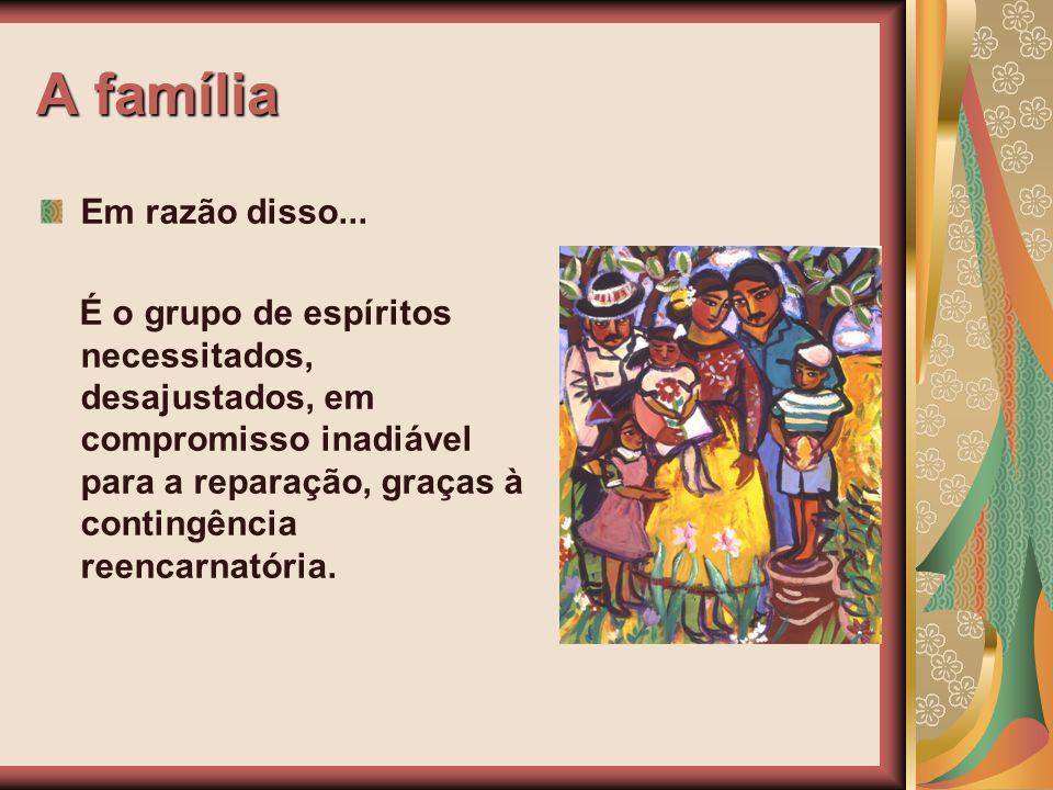 A família Em razão disso... É o grupo de espíritos necessitados, desajustados, em compromisso inadiável para a reparação, graças à contingência reenca