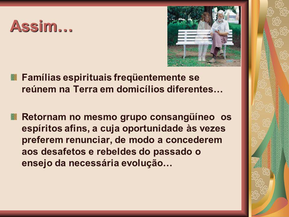 Assim… Famílias espirituais freqüentemente se reúnem na Terra em domicílios diferentes… Retornam no mesmo grupo consangüíneo os espíritos afins, a cuj