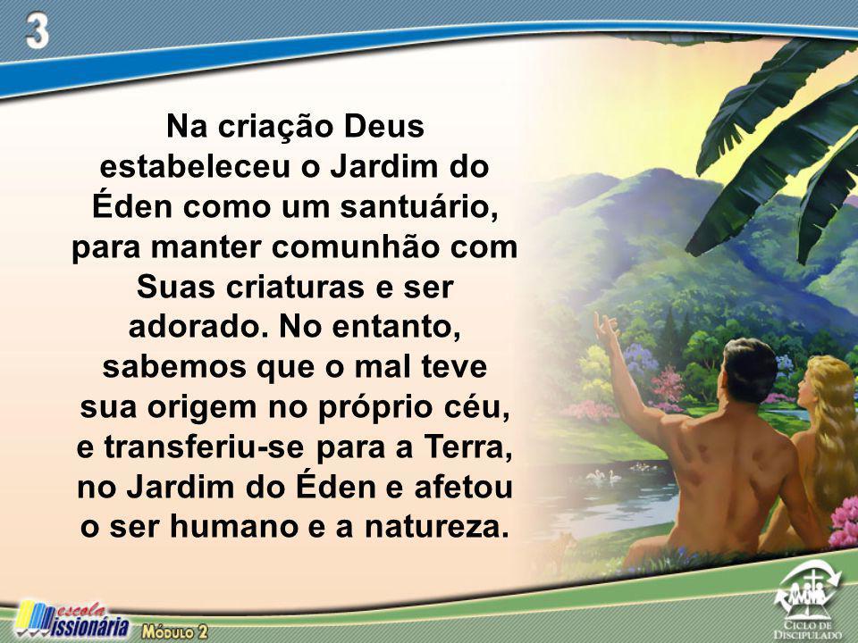 Na criação Deus estabeleceu o Jardim do Éden como um santuário, para manter comunhão com Suas criaturas e ser adorado.