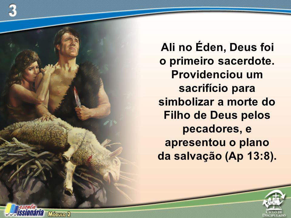 Ali no Éden, Deus foi o primeiro sacerdote. Providenciou um sacrifício para simbolizar a morte do Filho de Deus pelos pecadores, e apresentou o plano