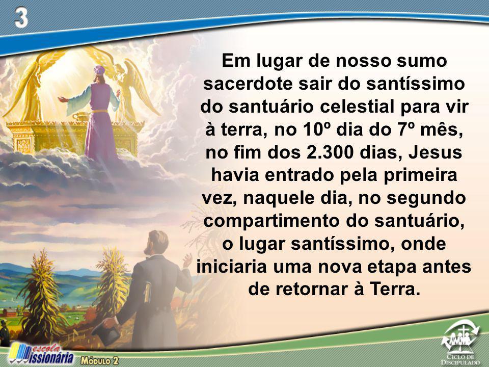 Em lugar de nosso sumo sacerdote sair do santíssimo do santuário celestial para vir à terra, no 10º dia do 7º mês, no fim dos 2.300 dias, Jesus havia