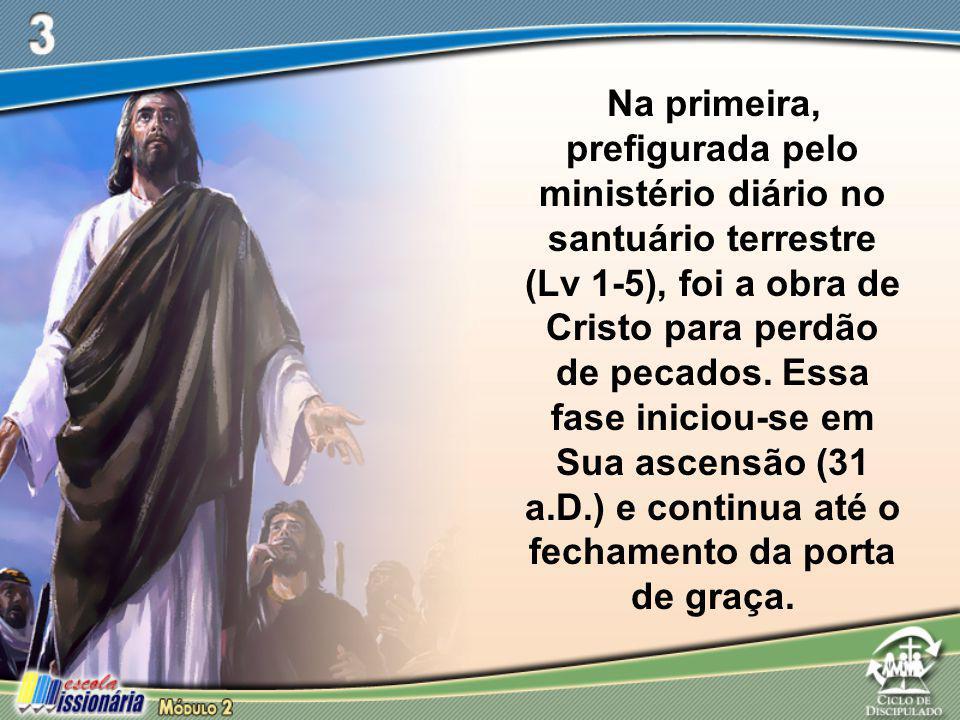 Na primeira, prefigurada pelo ministério diário no santuário terrestre (Lv 1-5), foi a obra de Cristo para perdão de pecados. Essa fase iniciou-se em