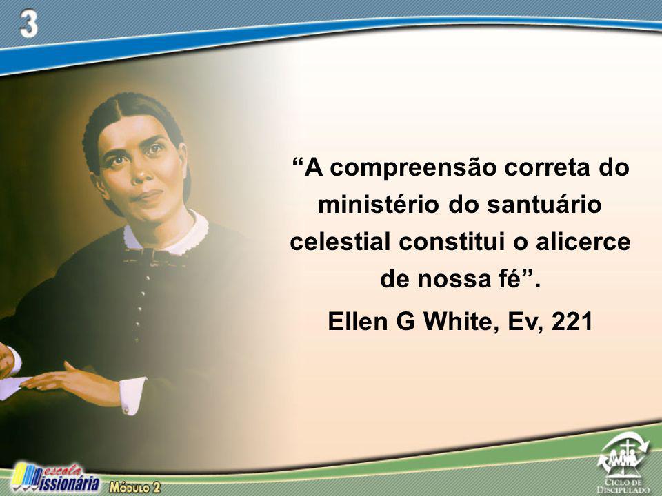 """""""A compreensão correta do ministério do santuário celestial constitui o alicerce de nossa fé"""". Ellen G White, Ev, 221"""