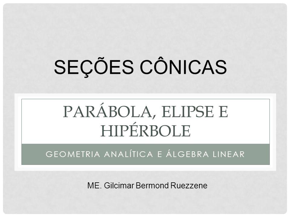 PARÁBOLA, ELIPSE E HIPÉRBOLE GEOMETRIA ANALÍTICA E ÁLGEBRA LINEAR SEÇÕES CÔNICAS ME. Gilcimar Bermond Ruezzene