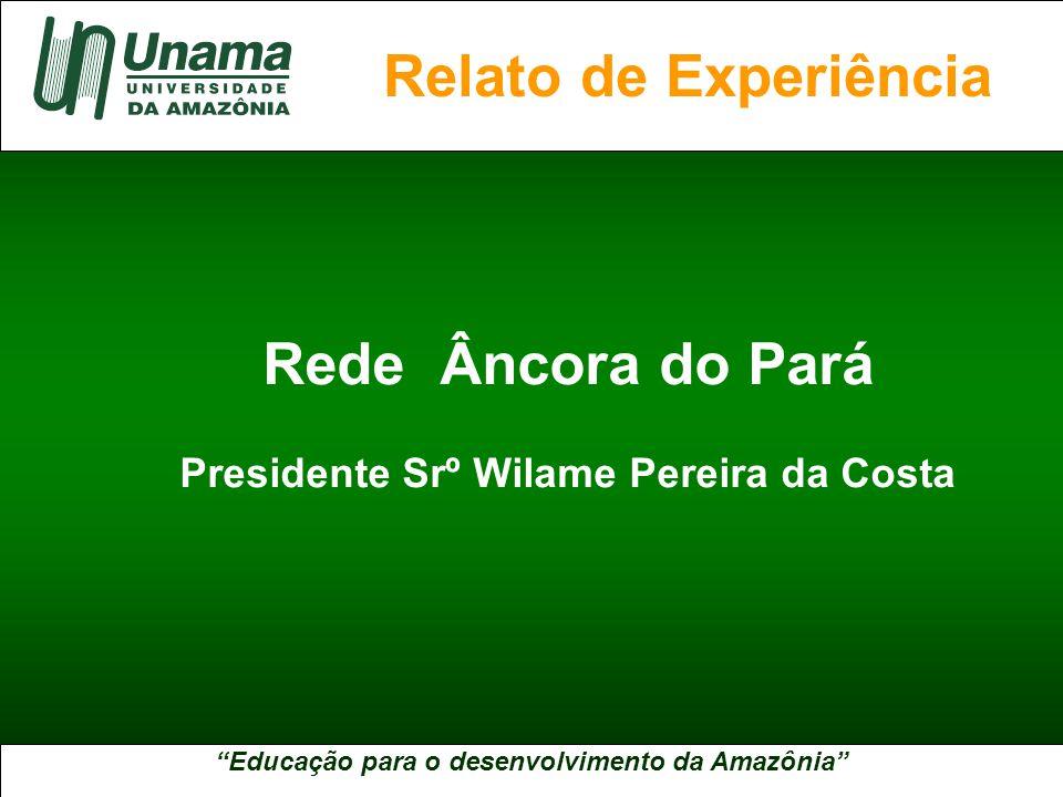Educação para o desenvolvimento da Amazônia A UNAMA NO BRASIL Rede Âncora do Pará Presidente Srº Wilame Pereira da Costa Relato de Experiência