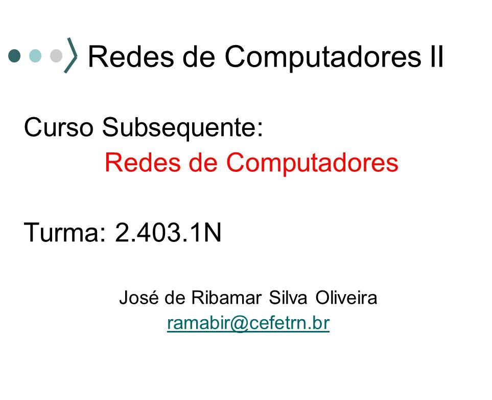 Redes de Computadores II Curso Subsequente: Redes de Computadores Turma: 2.403.1N José de Ribamar Silva Oliveira ramabir@cefetrn.br