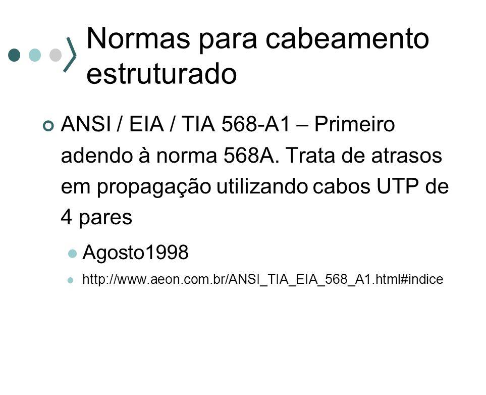 Normas para cabeamento estruturado ANSI / EIA / TIA 568-A1 – Primeiro adendo à norma 568A. Trata de atrasos em propagação utilizando cabos UTP de 4 pa