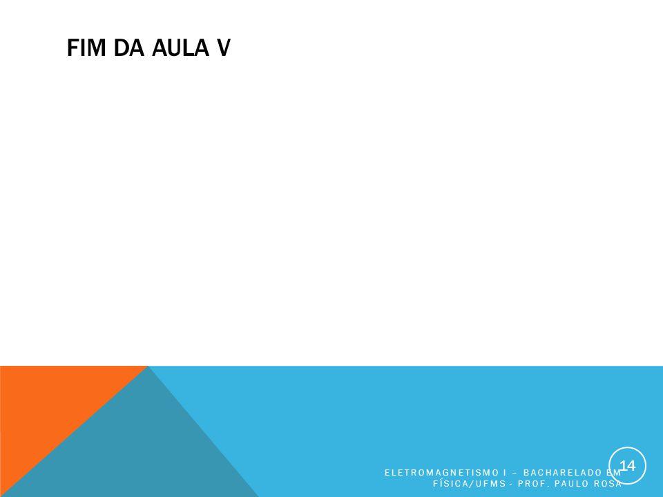 FIM DA AULA V ELETROMAGNETISMO I – BACHARELADO EM FÍSICA/UFMS - PROF. PAULO ROSA 14