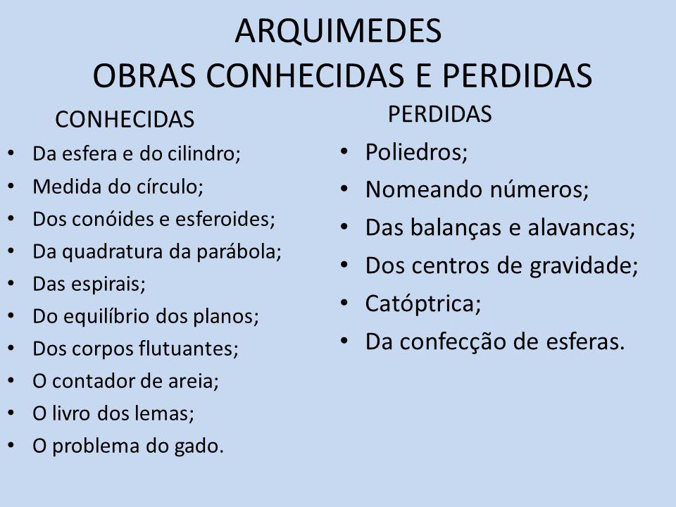 ARQUIMEDES OBRAS CONHECIDAS E PERDIDAS CONHECIDAS Da esfera e do cilindro; Medida do círculo; Dos conóides e esferoides; Da quadratura da parábola; Da