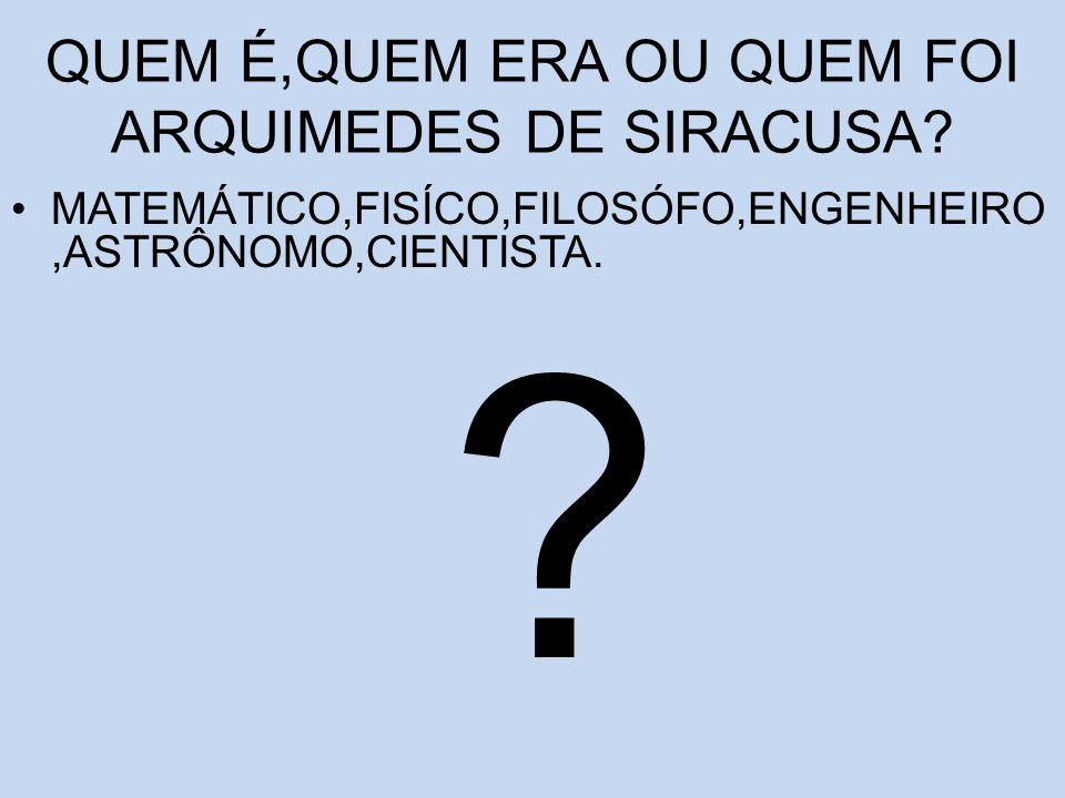 QUEM É,QUEM ERA OU QUEM FOI ARQUIMEDES DE SIRACUSA? MATEMÁTICO,FISÍCO,FILOSÓFO,ENGENHEIRO,ASTRÔNOMO,CIENTISTA. ?