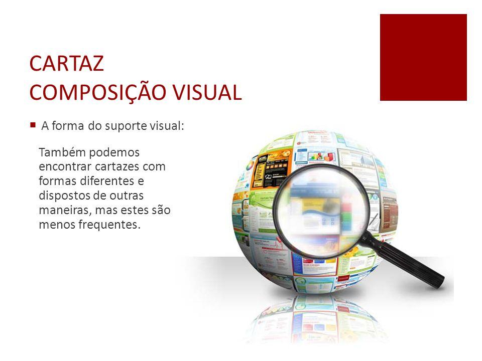 CARTAZ COMPOSIÇÃO VISUAL  A forma do suporte visual: Também podemos encontrar cartazes com formas diferentes e dispostos de outras maneiras, mas este