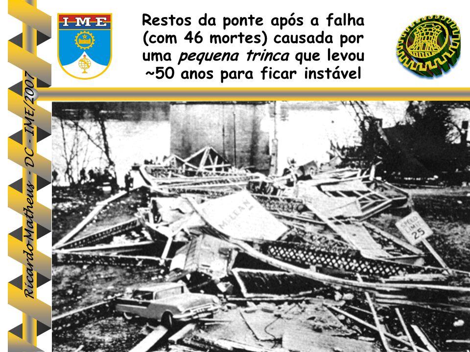 Ricardo Matheus - DC - IME/2007 Restos da ponte após a falha (com 46 mortes) causada por uma pequena trinca que levou ~50 anos para ficar instável