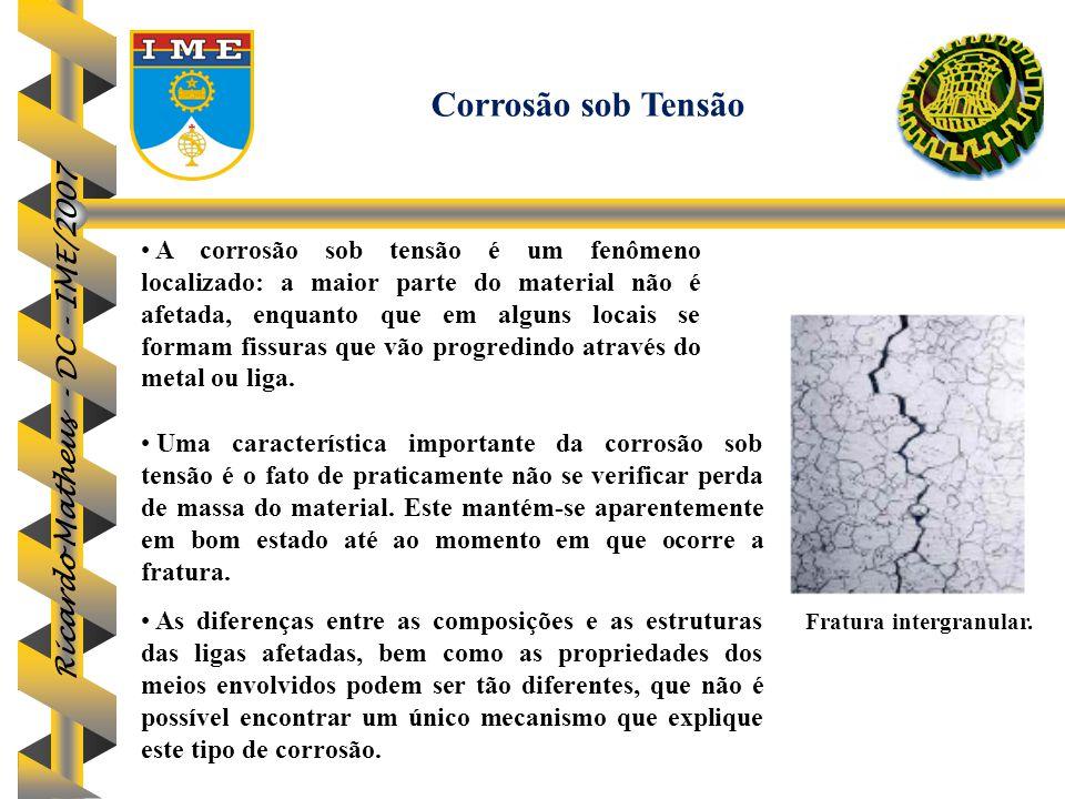 Ricardo Matheus - DC - IME/2007 A corrosão sob tensão é um fenômeno localizado: a maior parte do material não é afetada, enquanto que em alguns locais