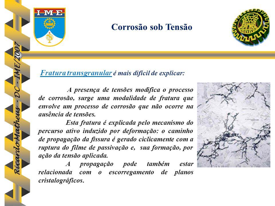 Ricardo Matheus - DC - IME/2007 Fratura transgranular é mais difícil de explicar: A presença de tensões modifica o processo de corrosão, surge uma mod