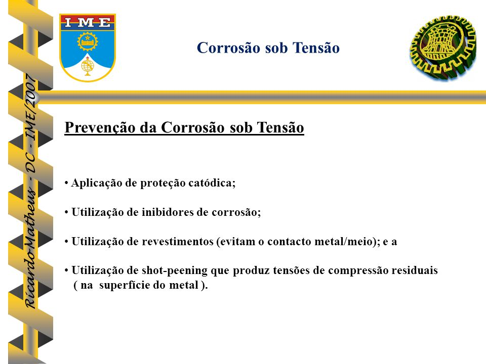 Ricardo Matheus - DC - IME/2007 Prevenção da Corrosão sob Tensão Aplicação de proteção catódica; Utilização de inibidores de corrosão; Utilização de r