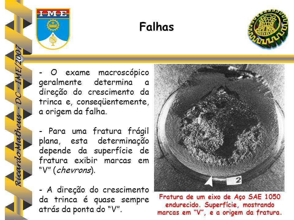 Ricardo Matheus - DC - IME/2007 Falhas - O exame macroscópico geralmente determina a direção do crescimento da trinca e, conseqüentemente, a origem da