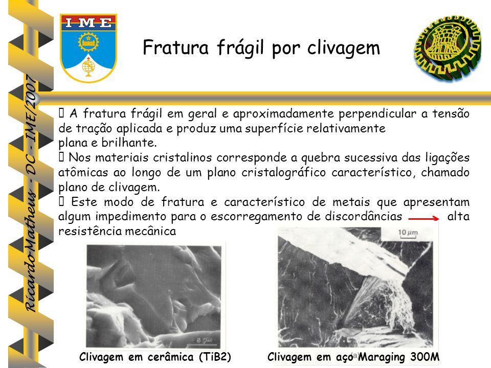 Ricardo Matheus - DC - IME/2007 Fratura frágil por clivagem  A fratura frágil em geral e aproximadamente perpendicular a tensão de tração aplicada e