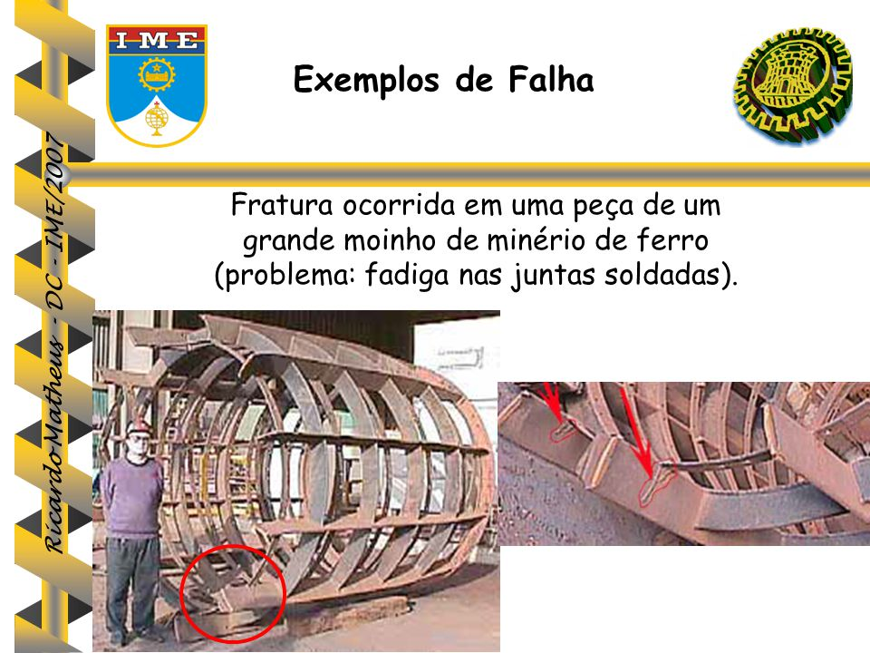 Ricardo Matheus - DC - IME/2007 Fratura ocorrida em uma peça de um grande moinho de minério de ferro (problema: fadiga nas juntas soldadas). Exemplos