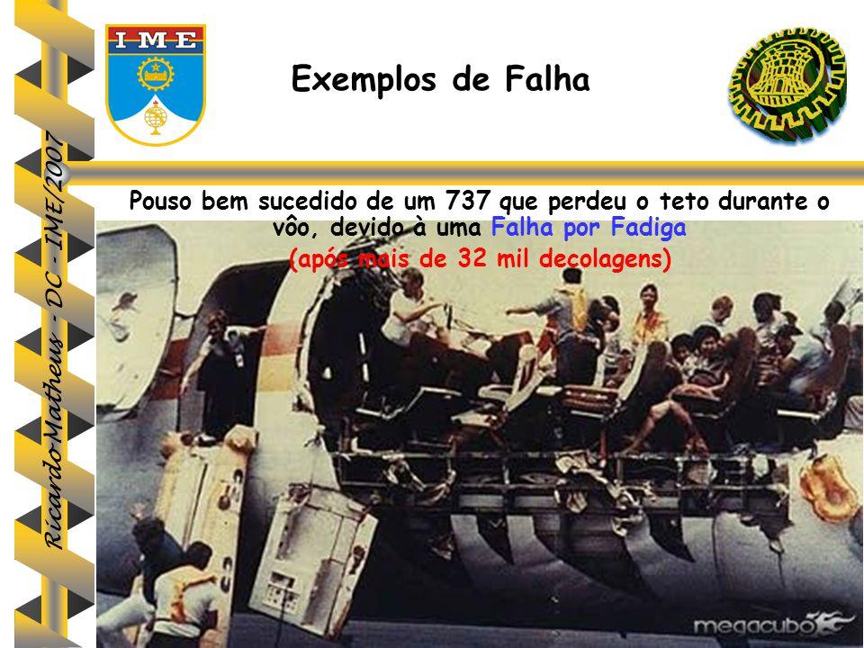 Ricardo Matheus - DC - IME/2007 Exemplos de Falha Pouso bem sucedido de um 737 que perdeu o teto durante o vôo, devido à uma Falha por Fadiga (após ma