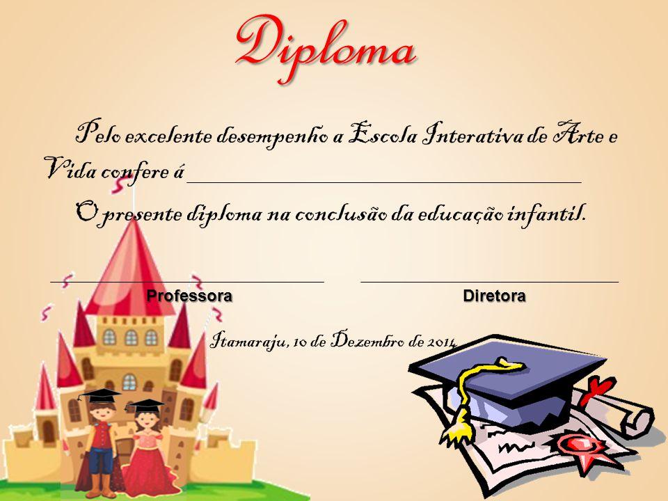 Diploma Pelo excelente desempenho a Escola Interativa de Arte e Vida confere á O presente diploma na conclusão da educação infantil.