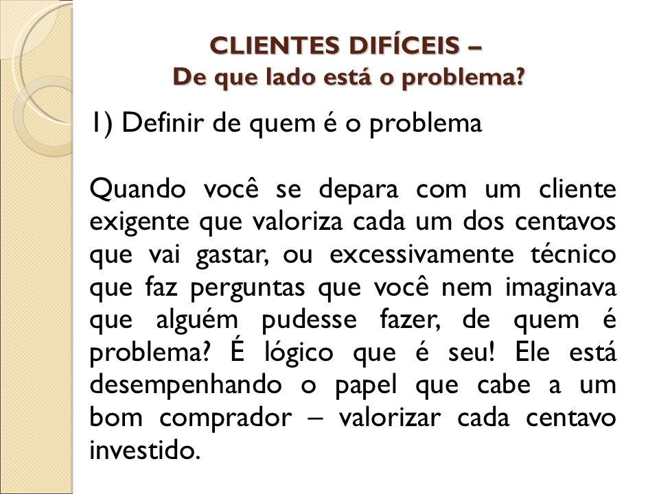 CLIENTES DIFÍCEIS – De que lado está o problema? 1) Definir de quem é o problema Quando você se depara com um cliente exigente que valoriza cada um do