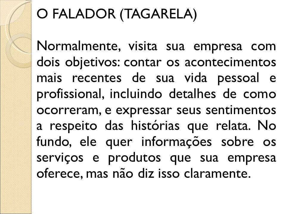 O FALADOR (TAGARELA) Normalmente, visita sua empresa com dois objetivos: contar os acontecimentos mais recentes de sua vida pessoal e profissional, in