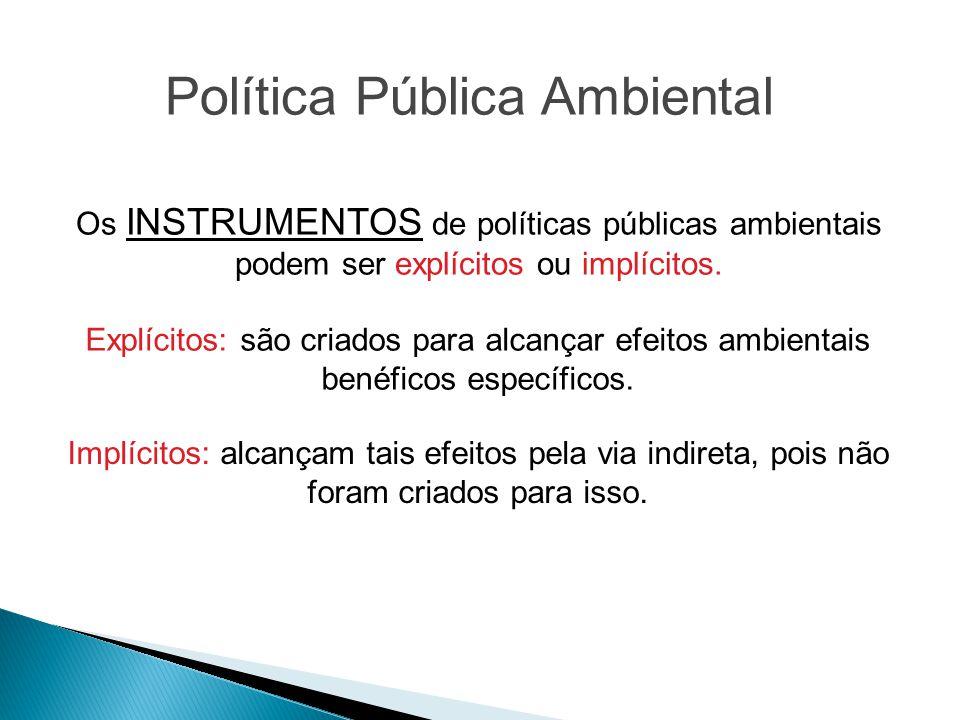 Política Pública Ambiental Os INSTRUMENTOS de políticas públicas ambientais podem ser explícitos ou implícitos. Explícitos: são criados para alcançar