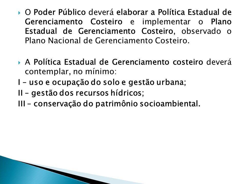  O Poder Público deverá elaborar a Política Estadual de Gerenciamento Costeiro e implementar o Plano Estadual de Gerenciamento Costeiro, observado o