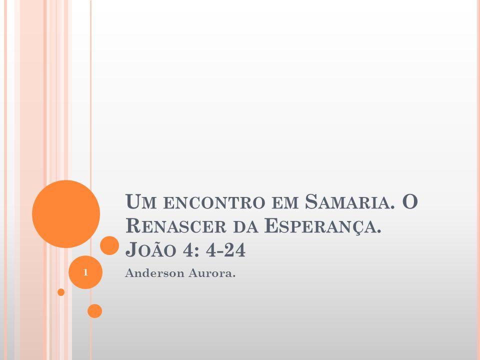 U M ENCONTRO EM S AMARIA. O R ENASCER DA E SPERANÇA. J OÃO 4: 4-24 Anderson Aurora. 1
