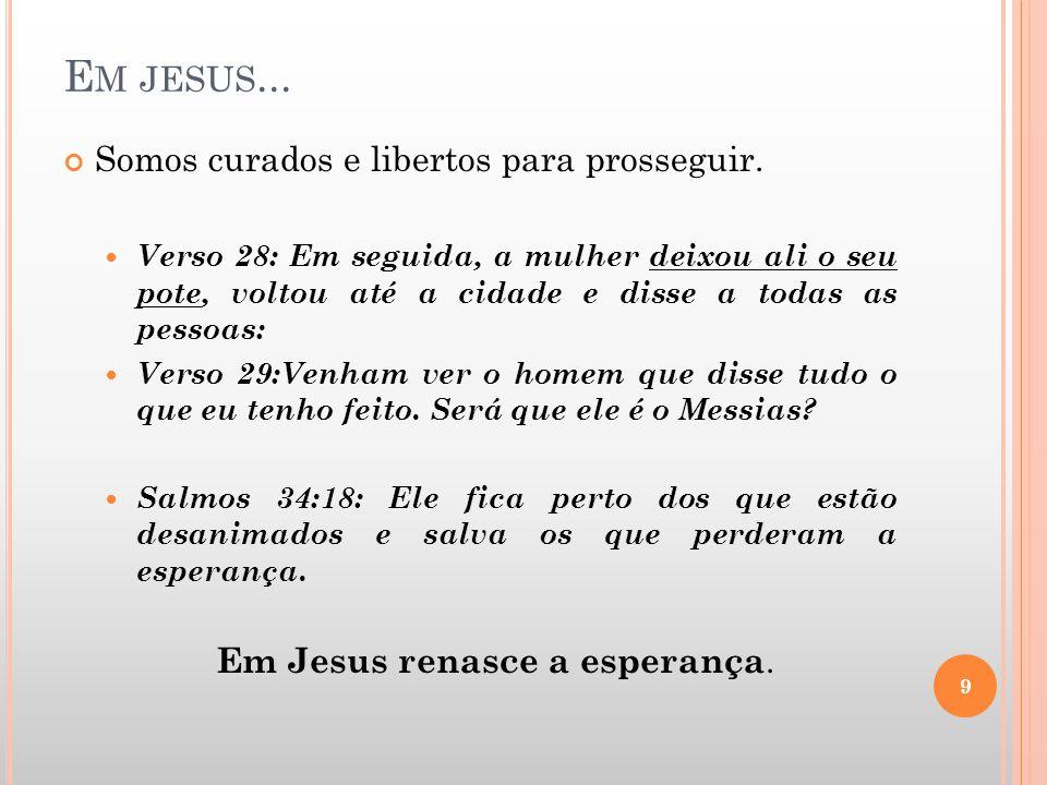 E M JESUS... Somos curados e libertos para prosseguir. Verso 28: Em seguida, a mulher deixou ali o seu pote, voltou até a cidade e disse a todas as pe