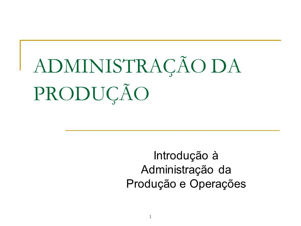 ADMINISTRAÇÃO DA PRODUÇÃO Introdução à Administração da Produção e Operações 1